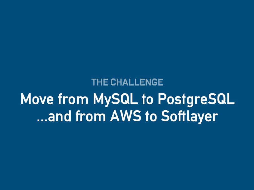 THE CHALLENGE Move from MySQL to PostgreSQL ......