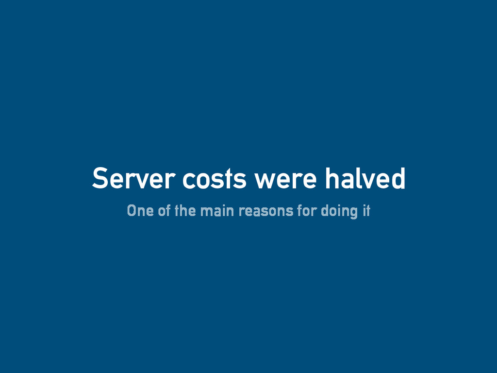 Server costs were halved One of the main reason...