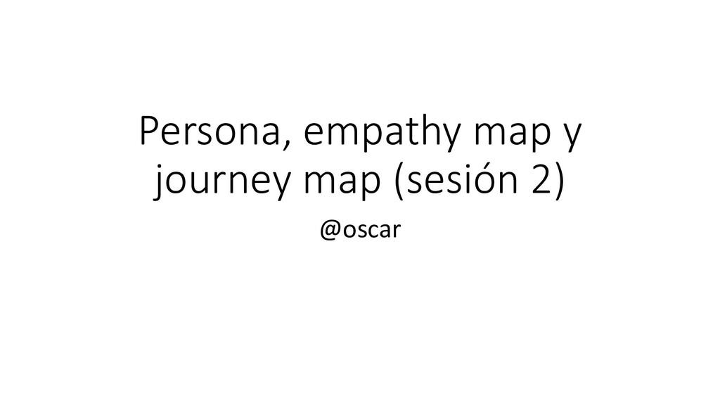 Persona, empathy map y journey map (sesión 2) @...