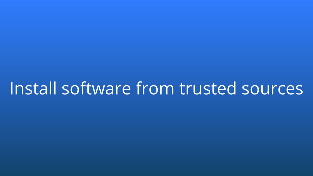 Install software from trusted sources