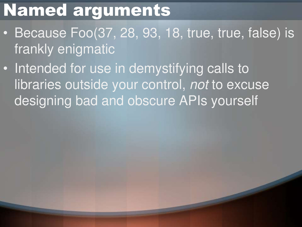 Named arguments • Because Foo(37, 28, 93, 18, t...