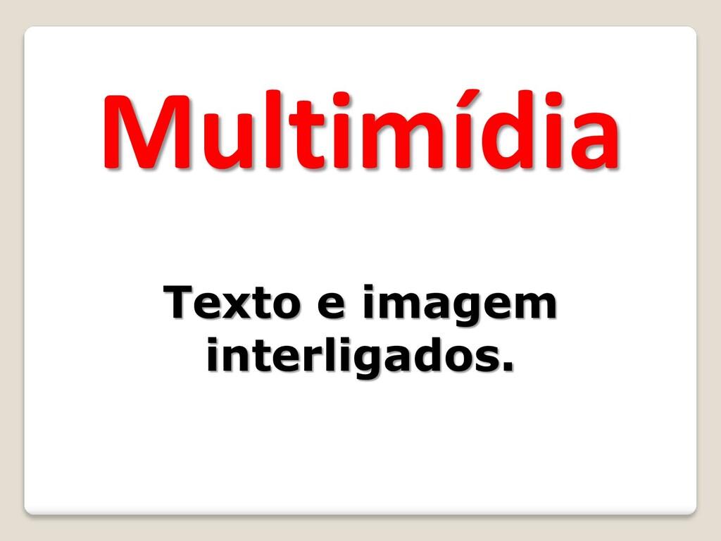 Multimídia Texto e imagem interligados.