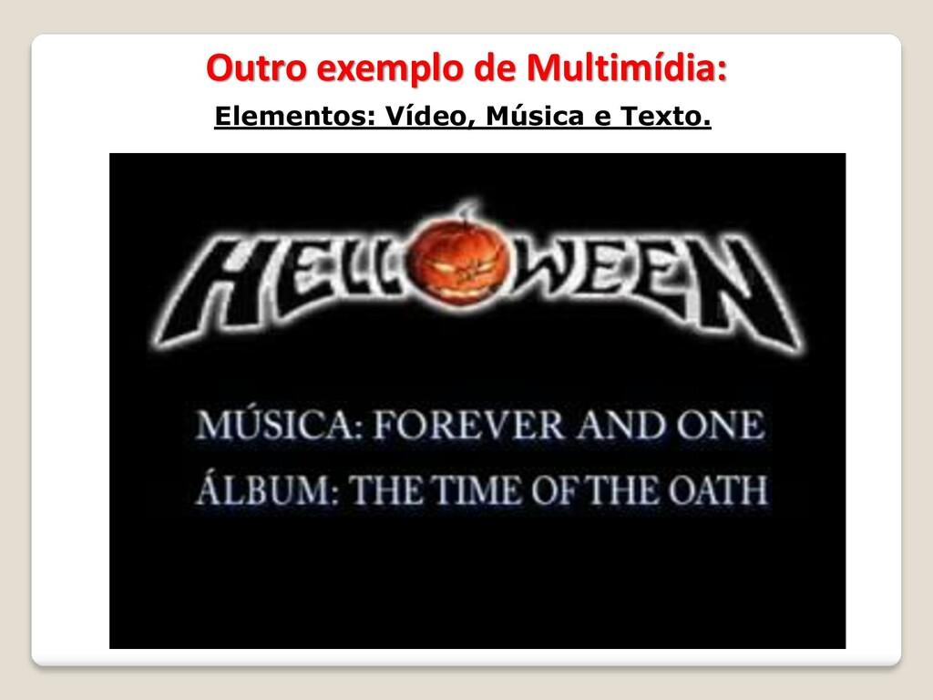 Outro exemplo de Multimídia: Elementos: Vídeo, ...