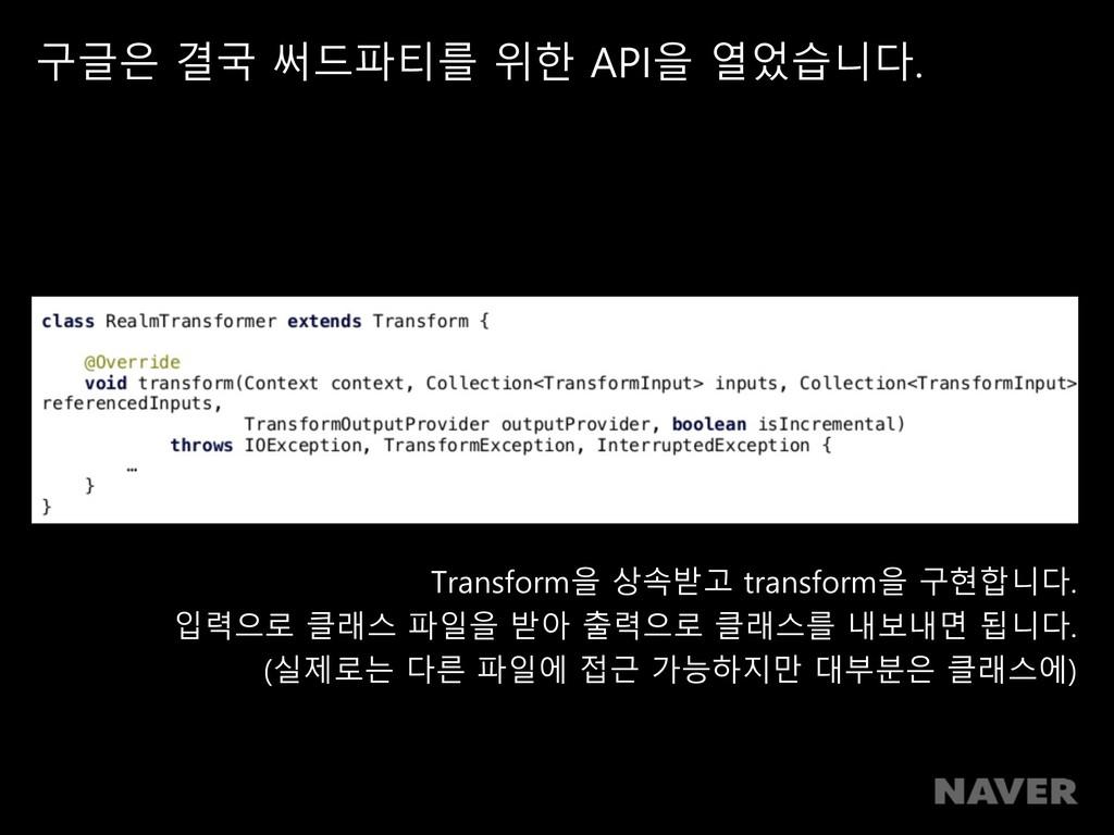 구글은 결국 써드파티를 위한 API을 열었습니다. Transform을 상속받고 tra...