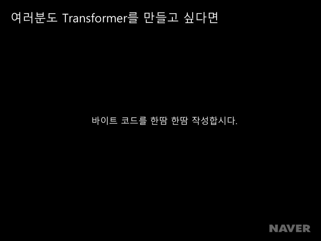 여러분도 Transformer를 만들고 싶다면 바이트 코드를 한땀 한땀 작성합시다.