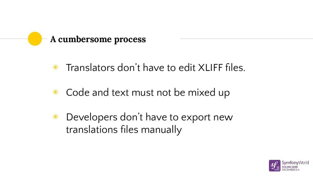 A cumbersome process ◉ Translators don't have t...