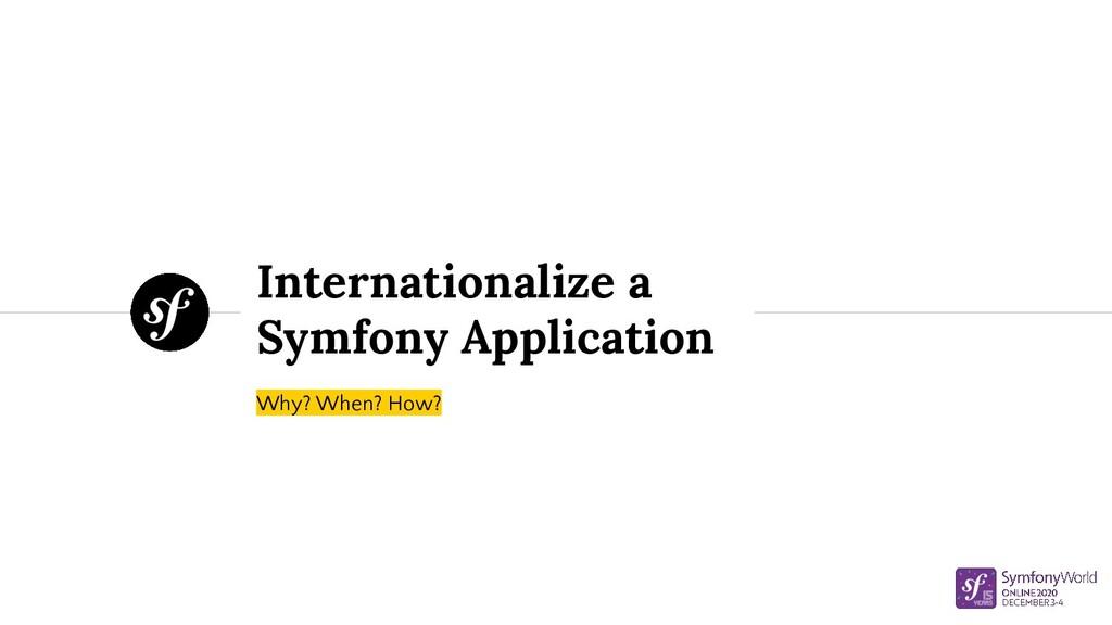 Internationalize a Symfony Application Why? Whe...