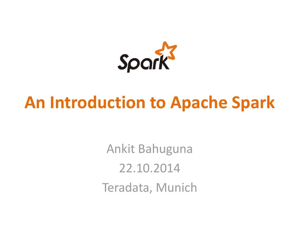 An Introduction to Apache Spark Ankit Bahuguna ...