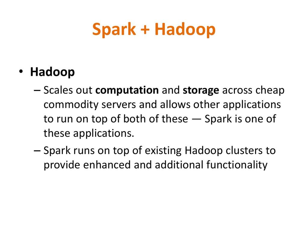 Spark + Hadoop • Hadoop – Scales out computatio...