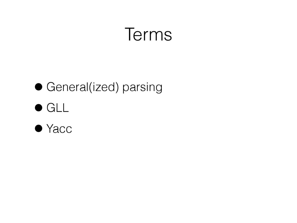 Terms •General(ized) parsing •GLL •Yacc