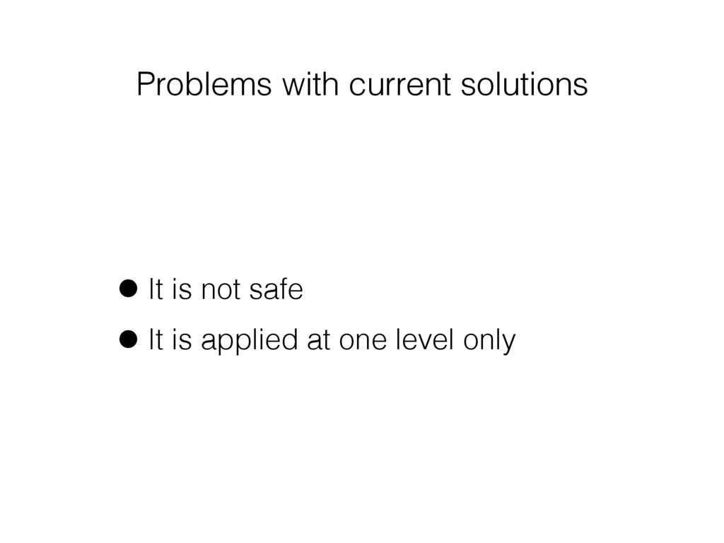 Problems with current solutions •It is not safe...