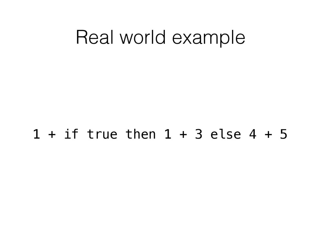 Real world example 1 + if true then 1 + 3 else ...