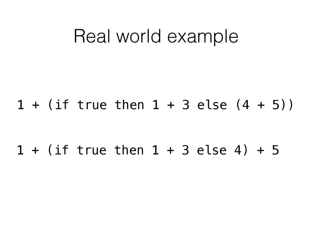 Real world example 1 + (if true then 1 + 3 else...