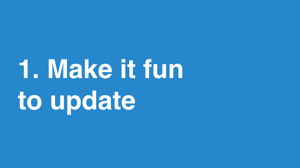 14 1. Make it fun  to update