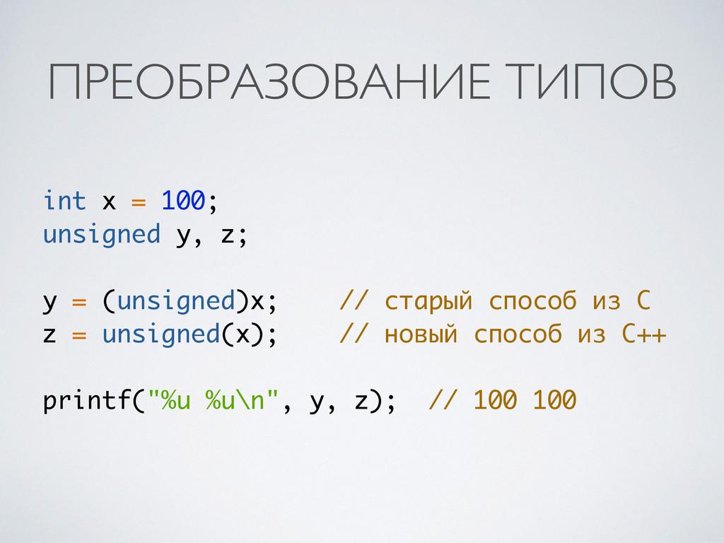 ПРЕОБРАЗОВАНИЕ ТИПОВ int x = 100; unsigned y, z...