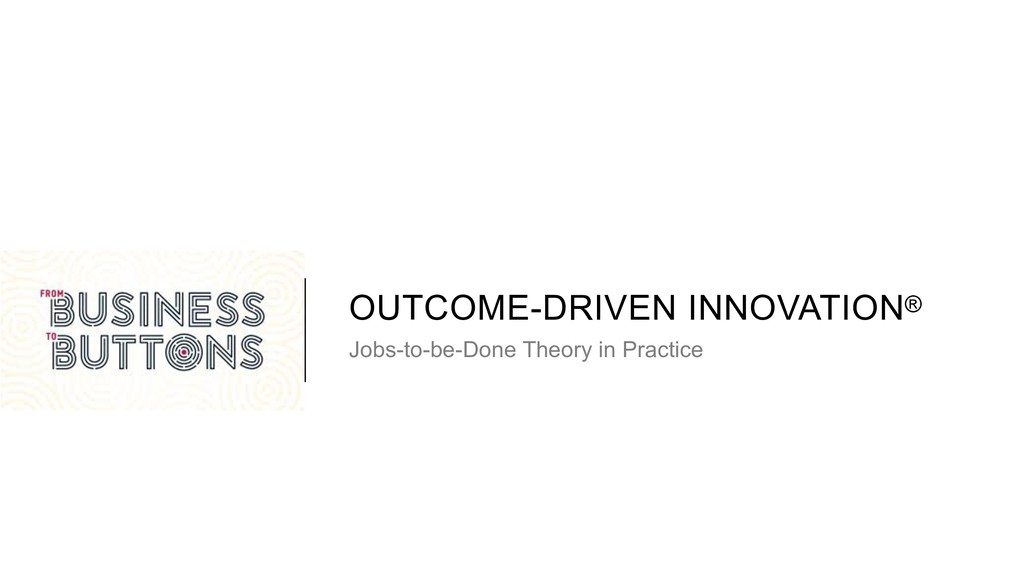 OUTCOME-DRIVEN INNOVATION® Jobs-to-be-Done Theo...