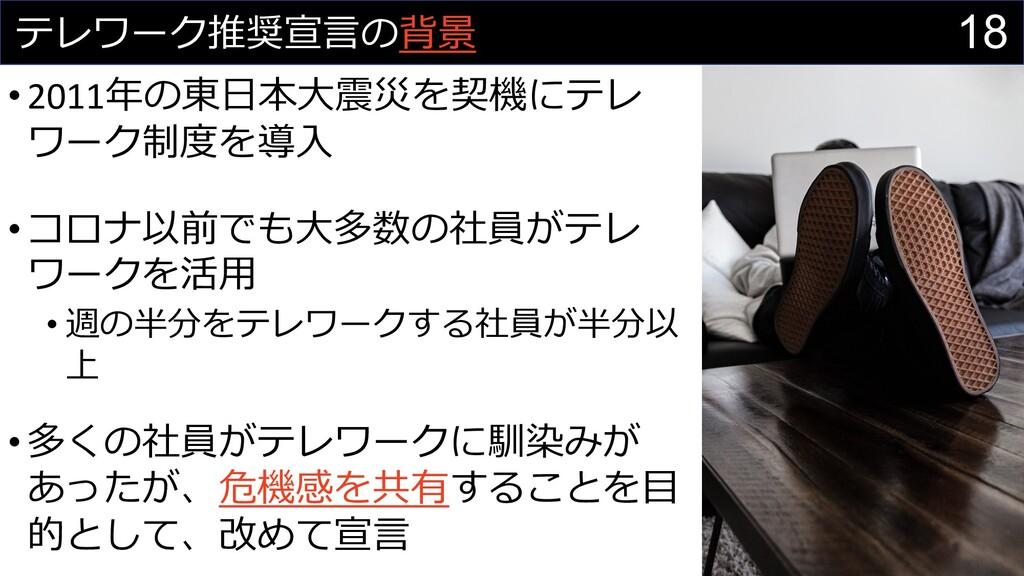 18 テレワーク推奨宣⾔の背景 •2011年の東⽇本⼤震災を契機にテレ ワーク制度を導⼊ •コ...