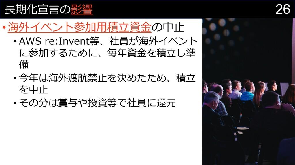 26 ⻑期化宣⾔の影響 •海外イベント参加⽤積⽴資⾦の中⽌ • AWS re:Invent等、...