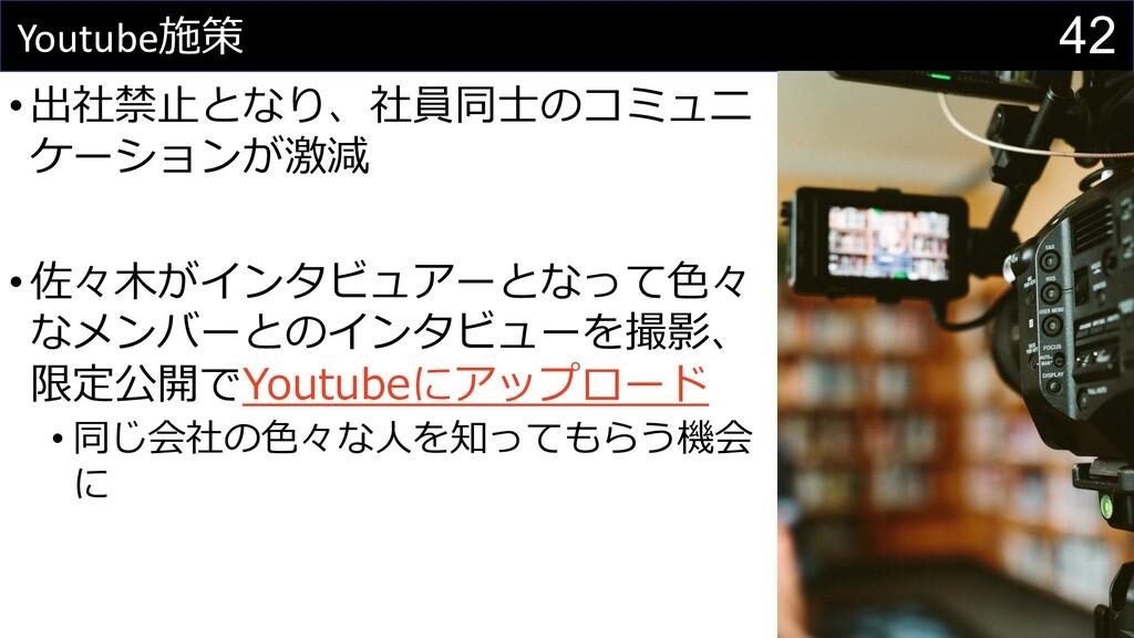 42 Youtube施策 •出社禁⽌となり、社員同⼠のコミュニ ケーションが激減 •佐々⽊がイ...