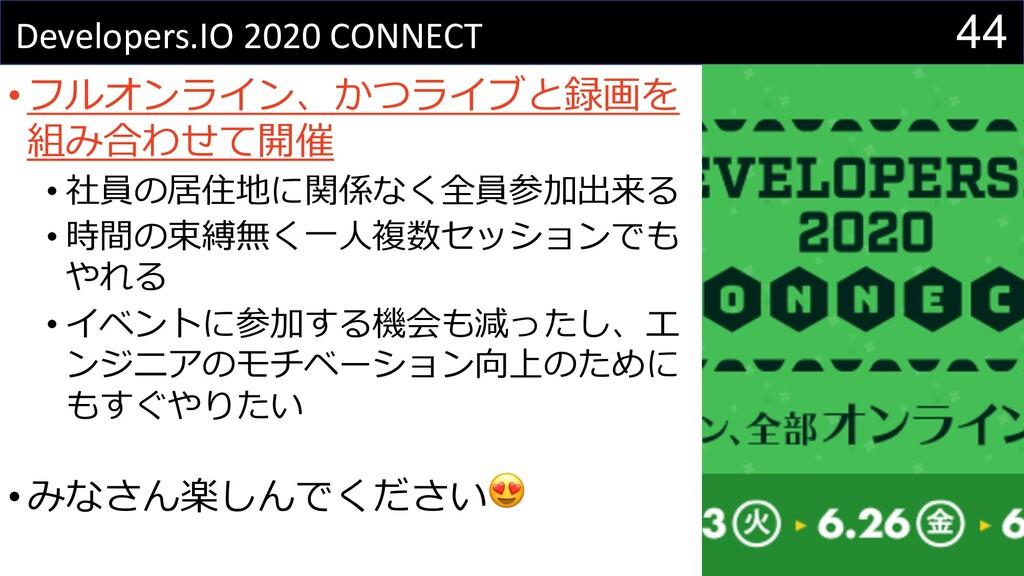44 Developers.IO 2020 CONNECT •フルオンライン、かつライブと録画...