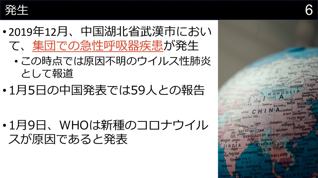 6 発⽣ •2019年12⽉、中国湖北省武漢市におい て、集団での急性呼吸器疾患が発⽣ • こ...