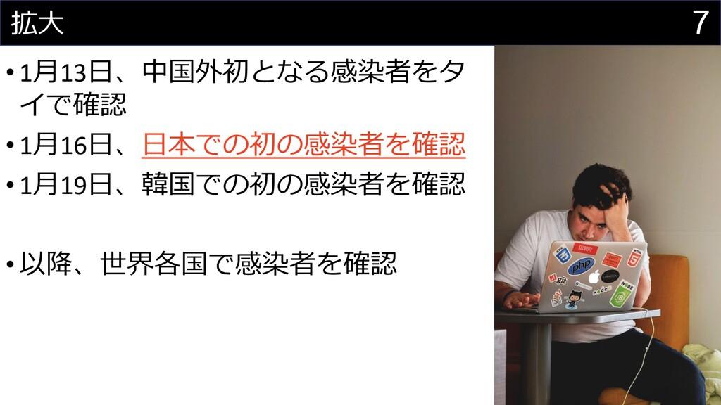 7 拡⼤ •1⽉13⽇、中国外初となる感染者をタ イで確認 •1⽉16⽇、⽇本での初の感染者を...