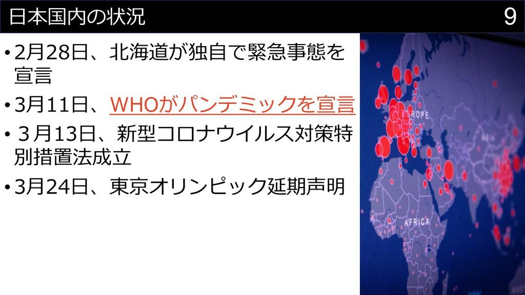 9 ⽇本国内の状況 •2⽉28⽇、北海道が独⾃で緊急事態を 宣⾔ •3⽉11⽇、WHOがパンデ...