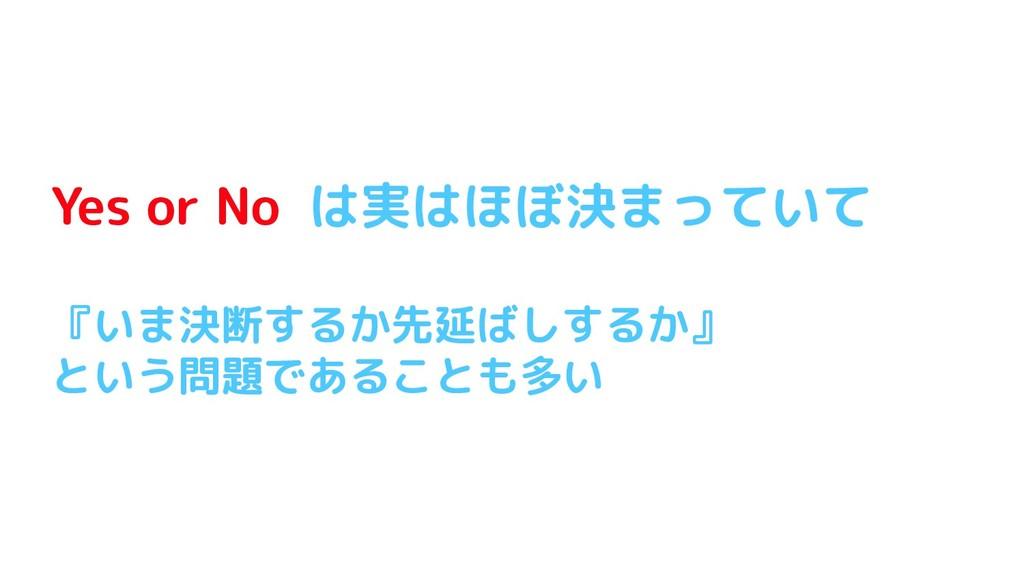 Yes or No は実はほぼ決まっていて 『いま決断するか先延ばしするか』 という問題である...