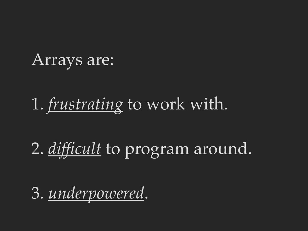 Arrays are: 1. frustrating to work with. 2. dif...