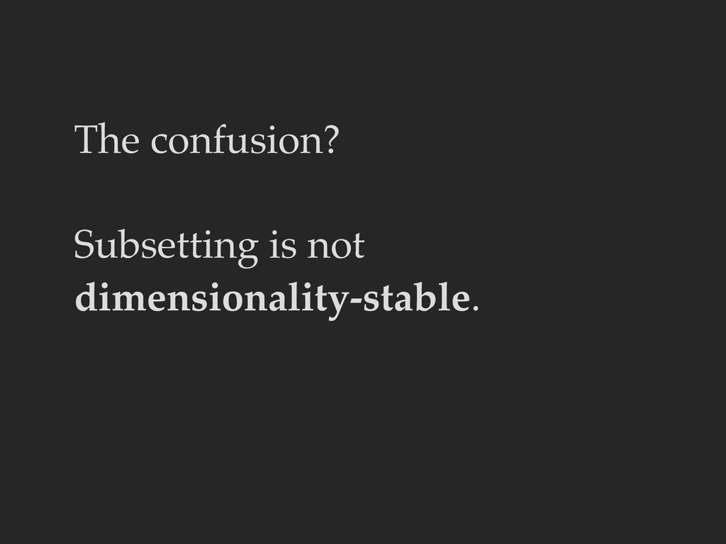The confusion? Subsetting is not dimensionality...