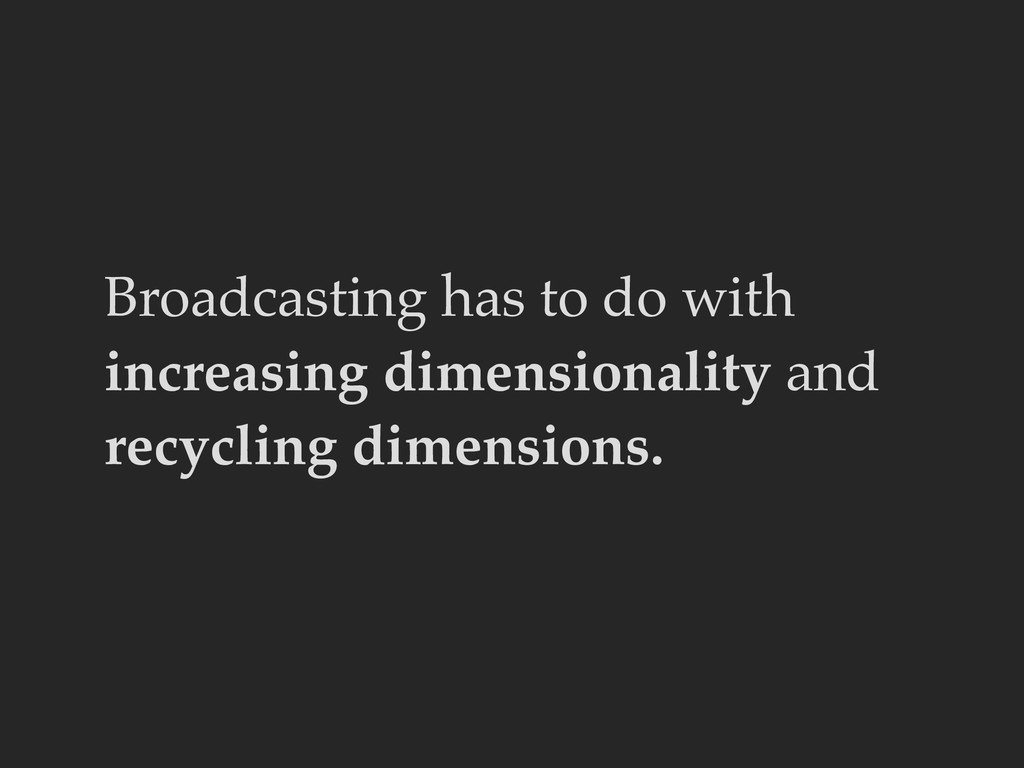 Broadcasting has to do with increasing dimensio...