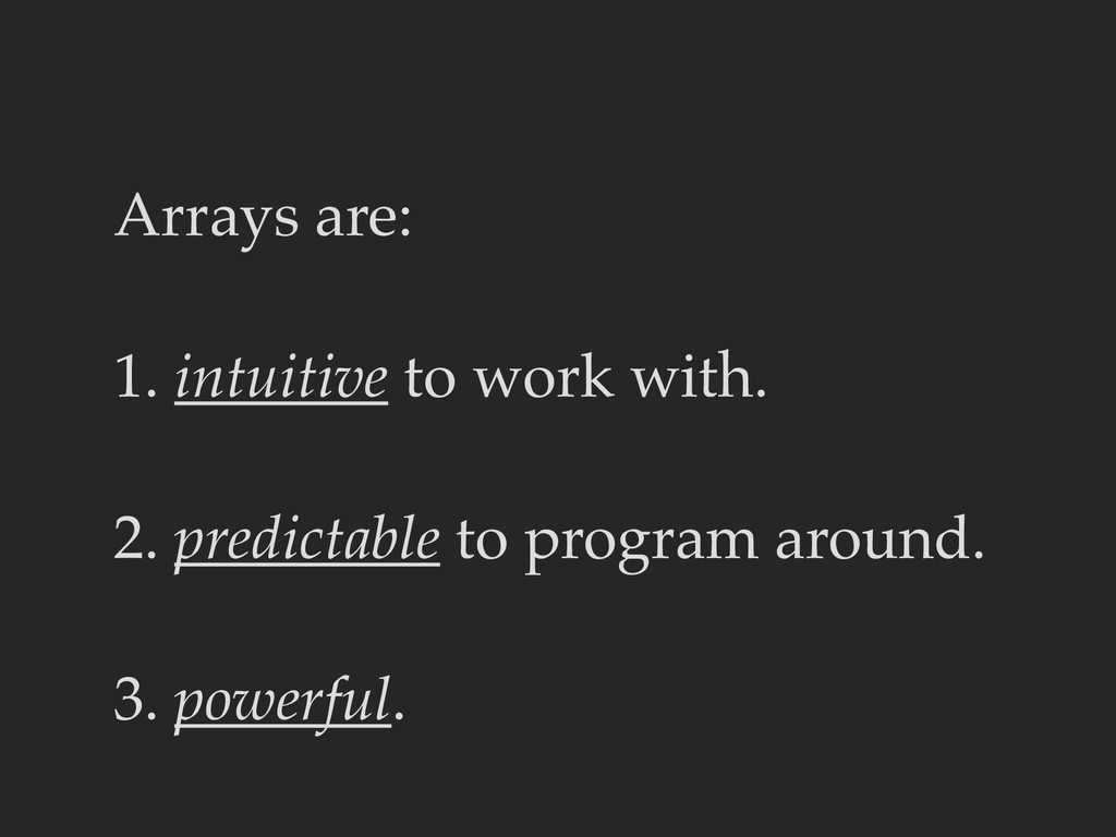 Arrays are: 1. intuitive to work with. 2. predi...