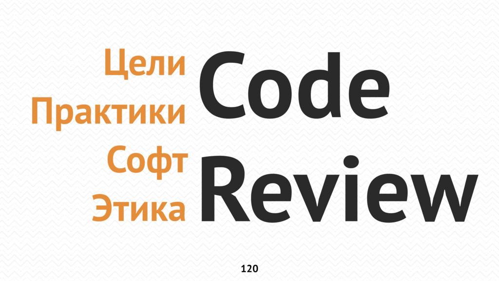 120 Цели Практики Софт Этика Code Review