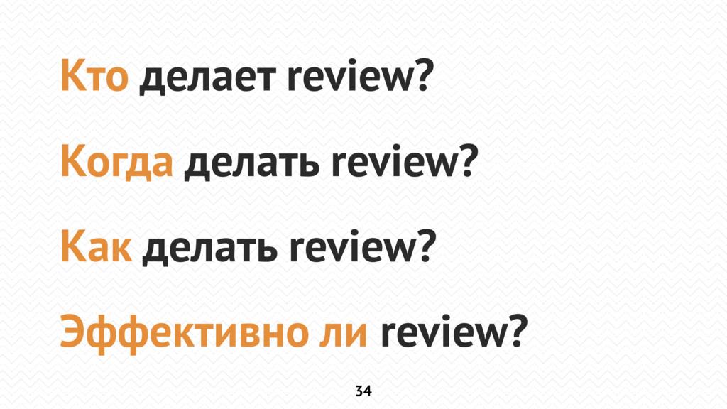 34 Кто делает review? Когда делать review? Как ...