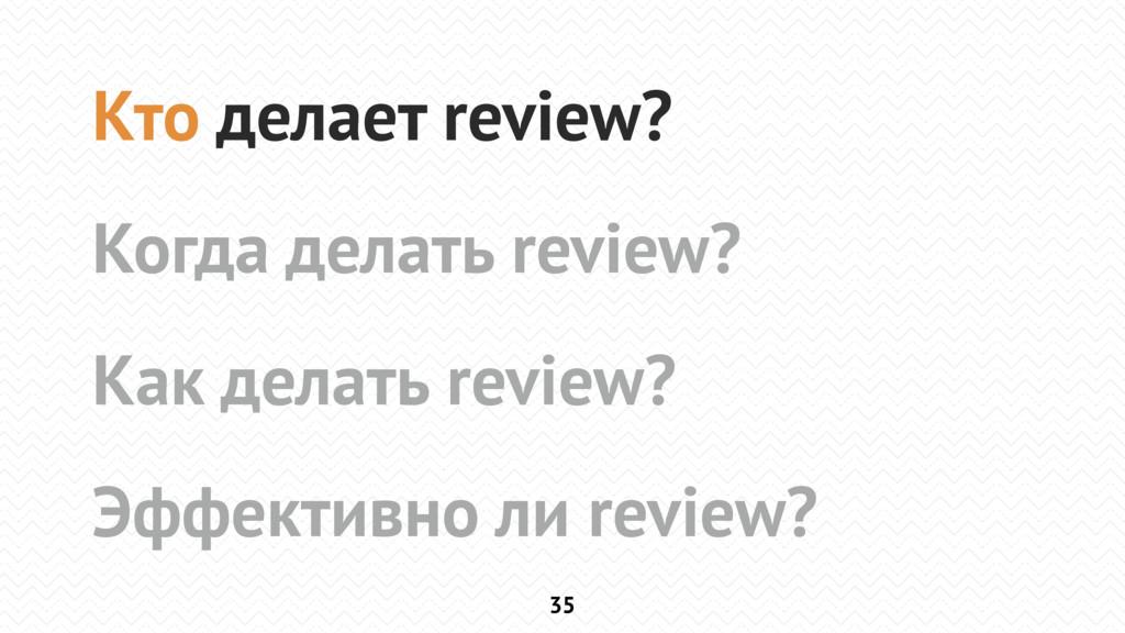35 Кто делает review? Когда делать review? Как ...