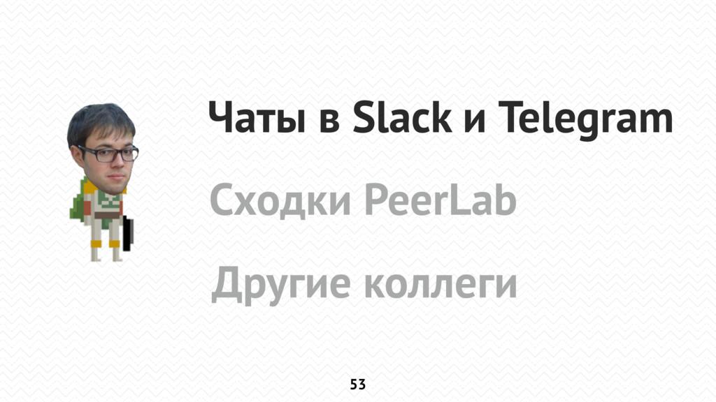 53 Чаты в Slack и Telegram Сходки PeerLab Други...