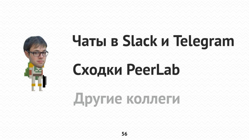 56 Чаты в Slack и Telegram Сходки PeerLab Други...