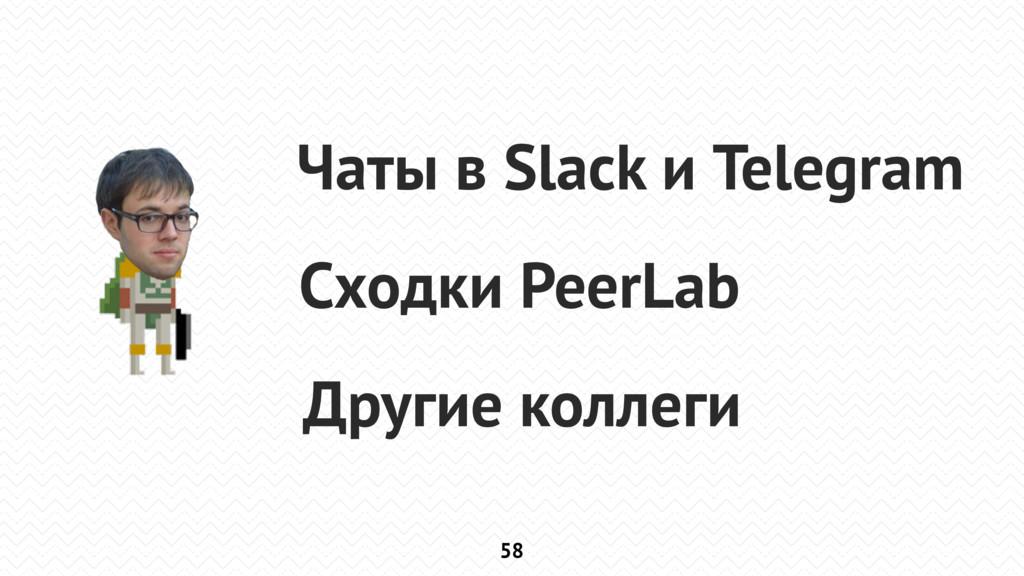 58 Чаты в Slack и Telegram Сходки PeerLab Други...