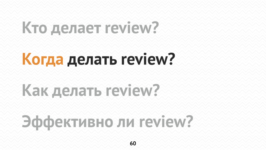 60 Кто делает review? Когда делать review? Как ...