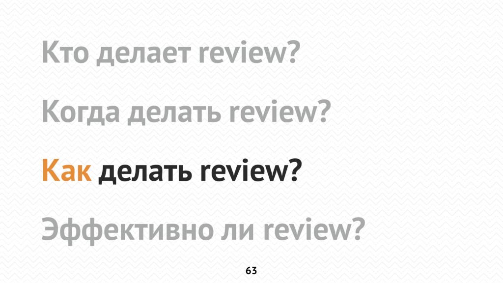 63 Кто делает review? Когда делать review? Как ...