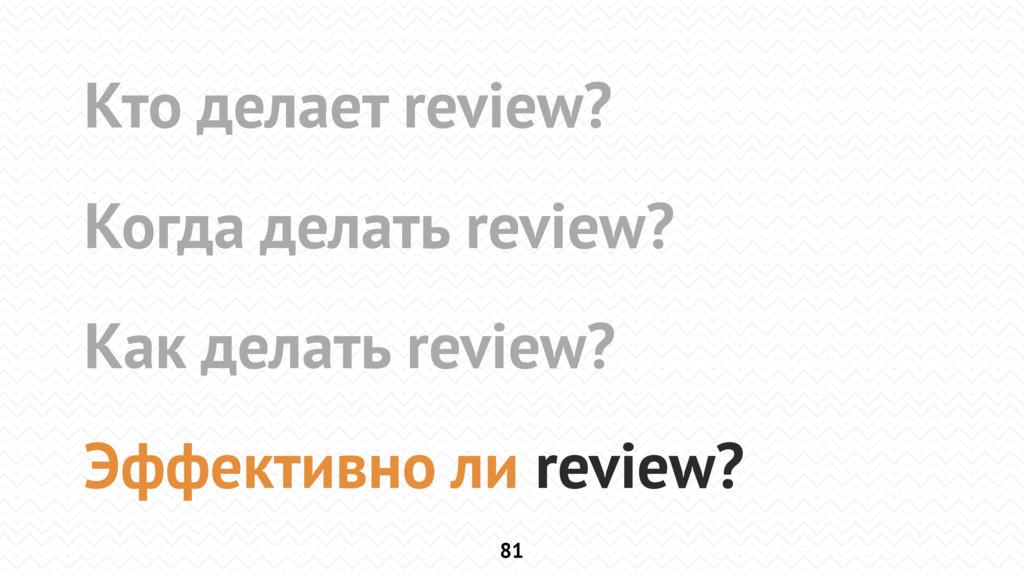 81 Кто делает review? Когда делать review? Как ...