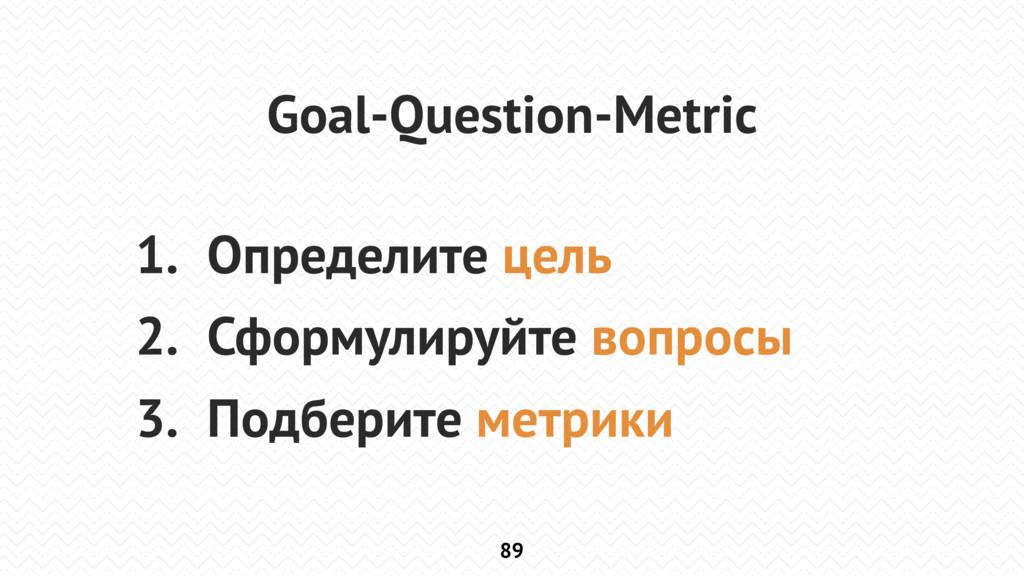 89 Goal-Question-Metric 1. Определите цель 2. С...