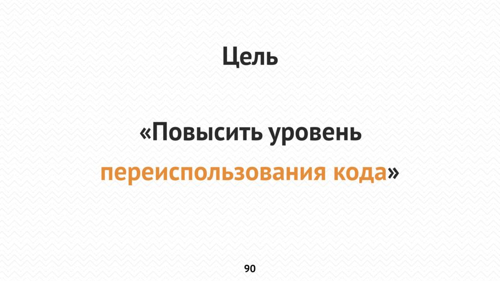 90 Цель «Повысить уровень переиспользования код...