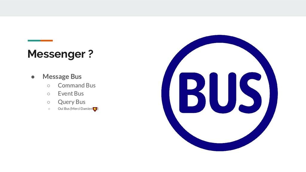 Messenger ? ● Message Bus ○ Command Bus ○ Event...