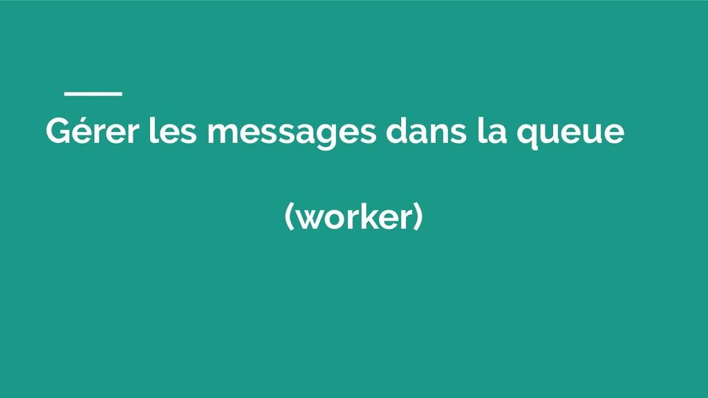 Gérer les messages dans la queue (worker)