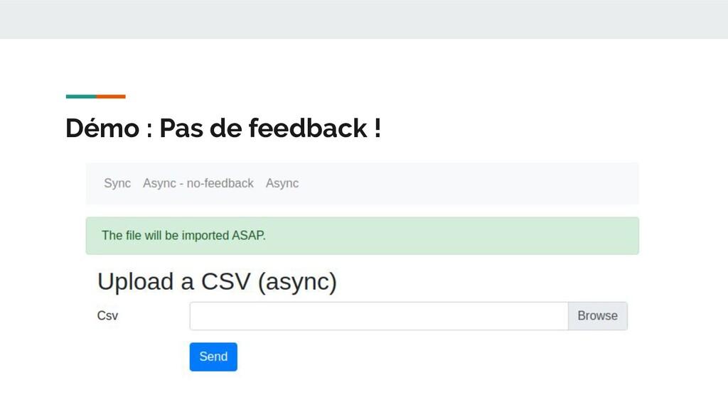 Démo : Pas de feedback !