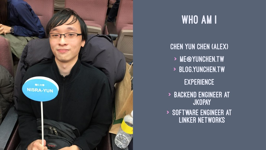 WHO AM I Chen Yun Chen (Alex) > me@yunchen.tw >...