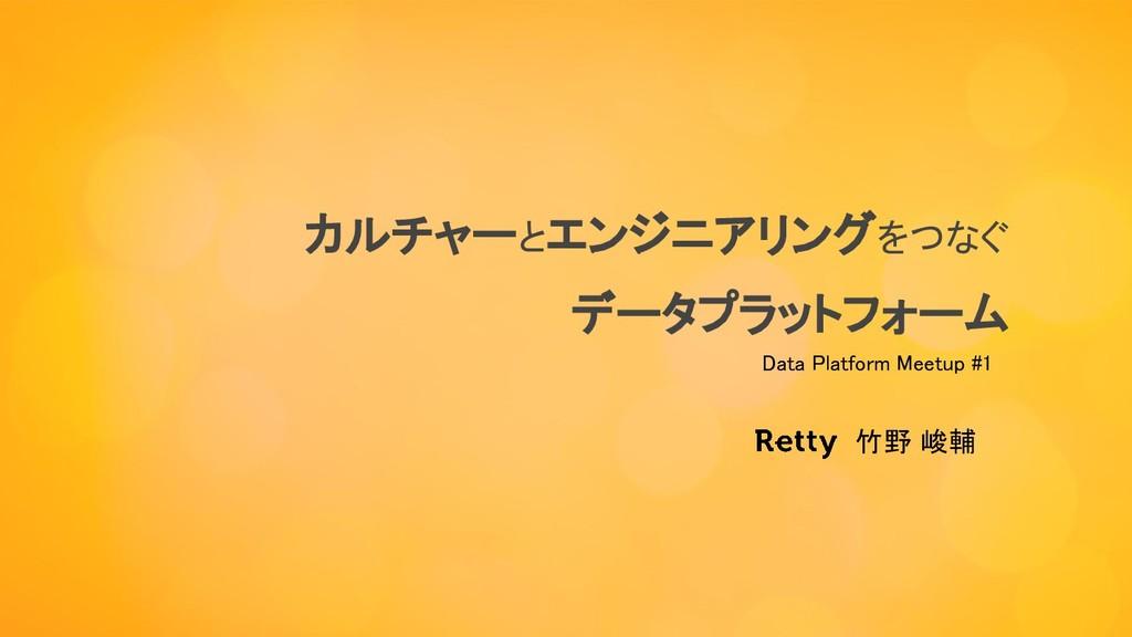 カルチャーとエンジニアリングをつなぐ データプラットフォーム 竹野 峻輔 Data Pla...