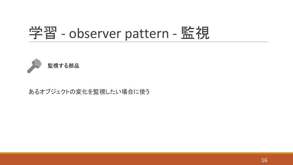 学習 - observer pattern - 監視 あるオブジェクトの変化を監視したい場合に...