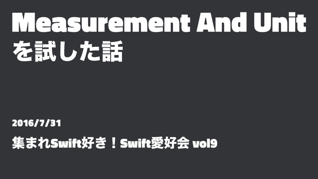 Measurement And Unit Λࢼͨ͠࿩ 2016/7/31 ू·ΕSwift޷͖...